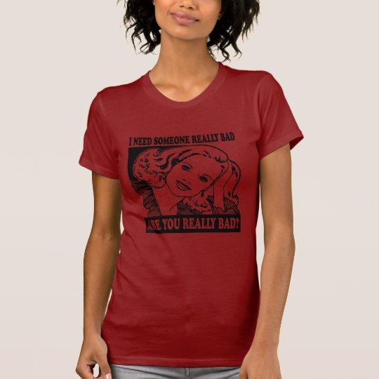I NEED SOMEONE REALLY BAD T-Shirt