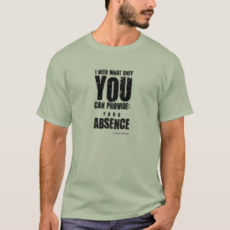 I need what only you can provide. Unusual gift. T-Shirt