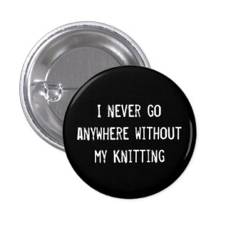 I Never Go Anywhere Without My Knitting 3 Cm Round Badge