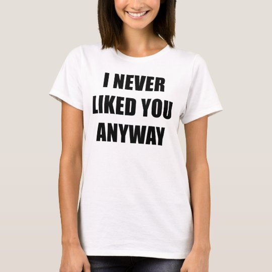 I Never Liked You Anyway T-Shirt, Statement Tee