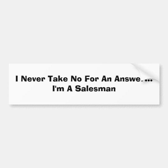 I Never Take No For An Answer...I'm A Salesman Bumper Sticker