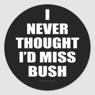 I Never Thought I'd Miss Bush Round Sticker