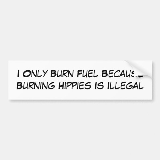 I Only Burn Fuel Because Burning Hippies Is Ill... Bumper Stickers