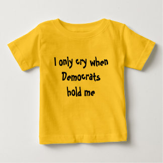 I Only Cry When Democrats Hold Me: Baby T-Shirt