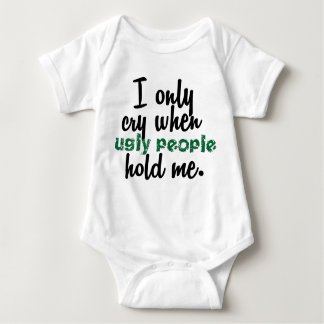 I Only Cry When Ugly People Hold Me Baby Bodysuit