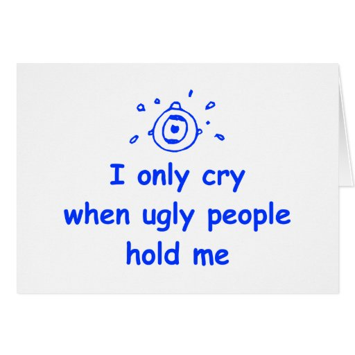 I-only-cry-when-ugly-people-hold-me-com-blue.png Card