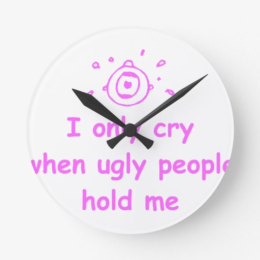 I-only-cry-when-ugly-people-hold-me-com-pink.png Round Wall Clock