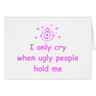 I-only-cry-when-ugly-people-hold-me-com-pink.png Greeting Card