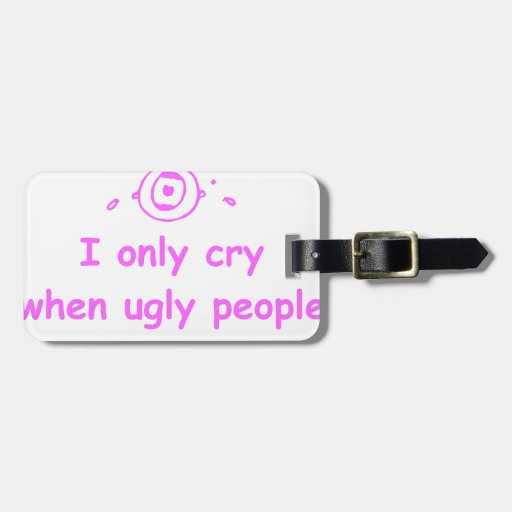 I-only-cry-when-ugly-people-hold-me-com-pink.png Tags For Luggage