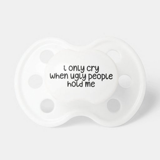 I only cry when ugly people hold me baby pacifiers