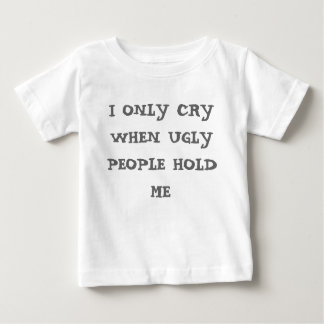 I ONLY CRY WHEN UGLY PEOPLE HOLD ME T-SHIRTS