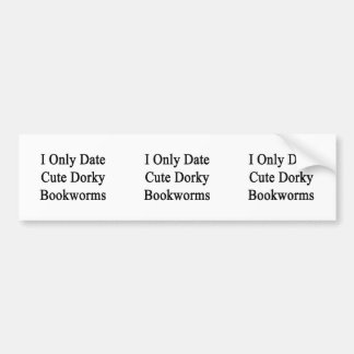 I Only Date Cute Dorky Bookworms Bumper Sticker