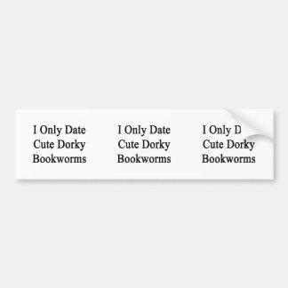 I Only Date Cute Dorky Bookworms Bumper Sticker