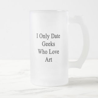 I Only Date Geeks Who Love Art Frosted Glass Mug