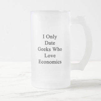I Only Date Geeks Who Love Economics Frosted Glass Mug