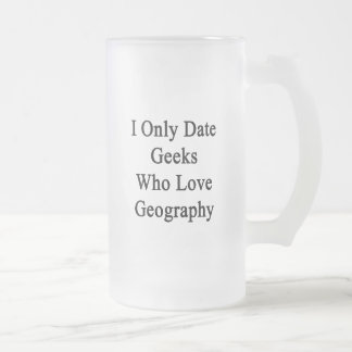 I Only Date Geeks Who Love Geography Frosted Glass Mug