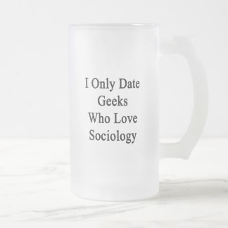 I Only Date Geeks Who Love Sociology Frosted Glass Mug