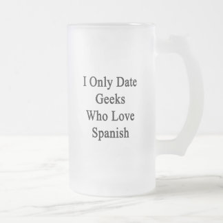I Only Date Geeks Who Love Spanish Frosted Glass Mug