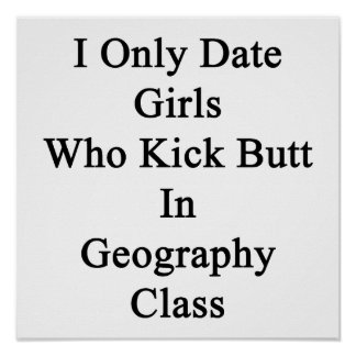 I Only Date Girls Who Kick Butt In Geography Class Poster