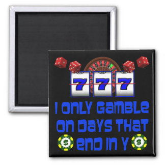 I ONLY GAMBLE ON DAYS THAT END IN Y SQUARE MAGNET