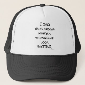 I only hang around with you to make me look BETTER Trucker Hat