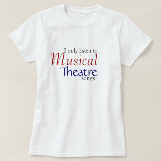 I only listen to Musical Theatre Songs Tshirt
