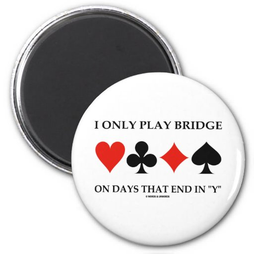 I Only Play Bridge On Days That End In Y Refrigerator Magnet