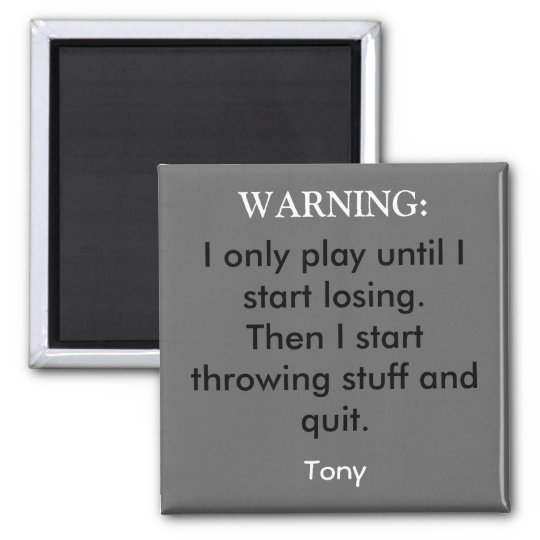 I only play until I start losing.Then I start t... Square Magnet
