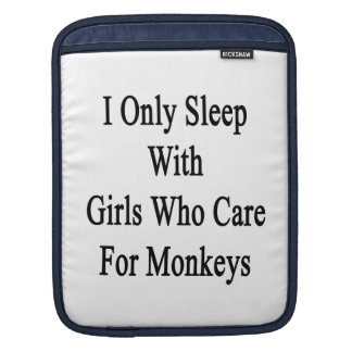 I Only Sleep With Girls Who Care For Monkeys iPad Sleeve