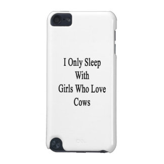I Only Sleep With Girls Who Love Cows iPod Touch 5G Cases