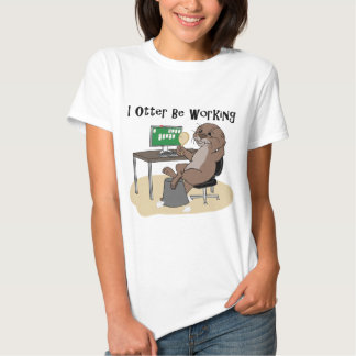 I Otter Be Working T Shirt