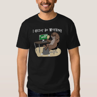 I Otter Be Working Tee Shirts