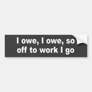 I owe, I owe, so off to work I go Bumper Sticker