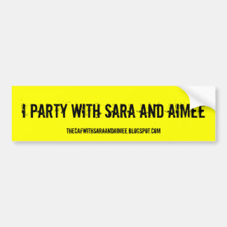 I party with Sara and Aimee Bumper Sticker