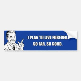 I PLAN TO LIVE FOREVER SO FAR SO GOOD BUMPER STICKER