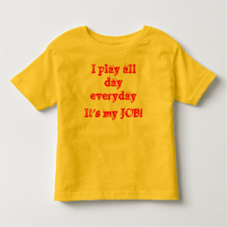 I play all dayeveryday...It's my JOB! Toddler T-Shirt