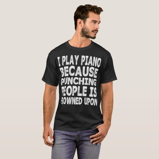 I Play Piano Because Punching People Is Frowned
