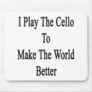 I Play The Cello To Make The World Better Mousepad