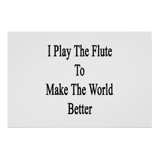 I Play The Flute To Make The World Better Poster