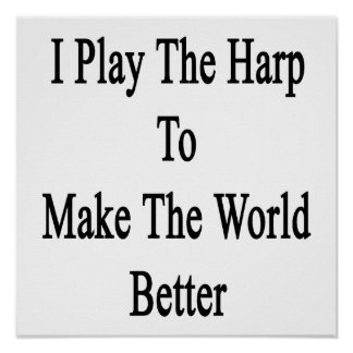 I Play The Harp To Make The World Better Print