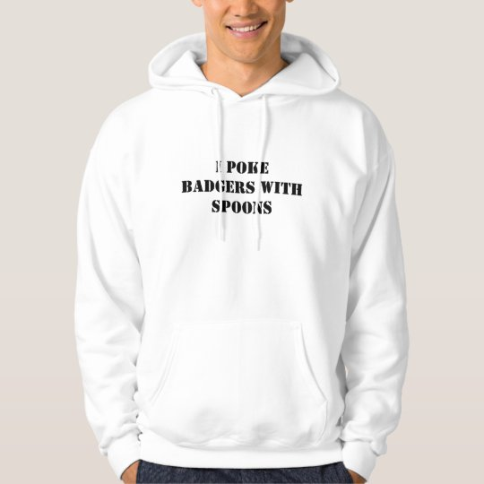 I POKE BADGERS WITH SPOONS HOODIE