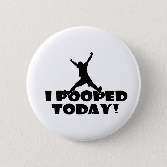 I POOPED TODAY Humourous Funny Joke Gift Present 6 Cm Round Badge