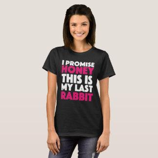 I promise honey this is my last rabbit. T-Shirt