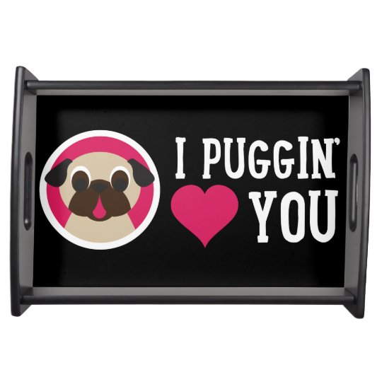 I Puggin' Love You Pug Serving Tray