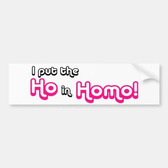 I Put The Ho in Homo Bumper Sticker