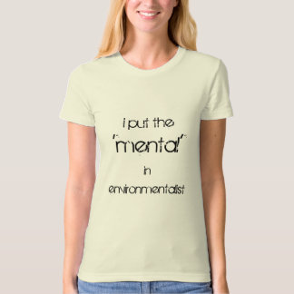 I Put the 'mental' in Environmentalists T-Shirt