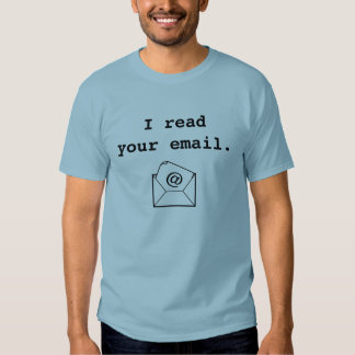 I Read Your Email. T Shirt