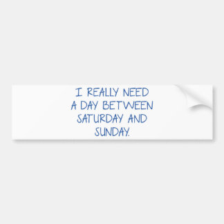 I Really Need A Day Between Saturday And Sunday Bumper Sticker