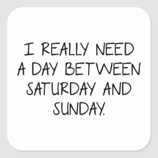 I Really Need A Day Between Saturday And Sunday Square Sticker