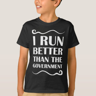 I Run Better Than The Government T Shirts